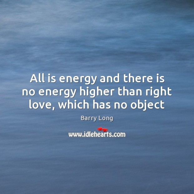 All is energy and there is no energy higher than right love, which has no object Barry Long Picture Quote