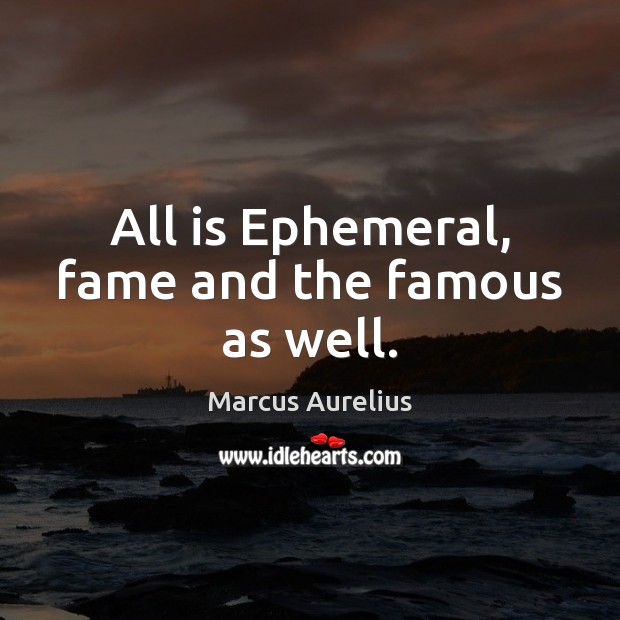 All is Ephemeral, fame and the famous as well. Marcus Aurelius Picture Quote