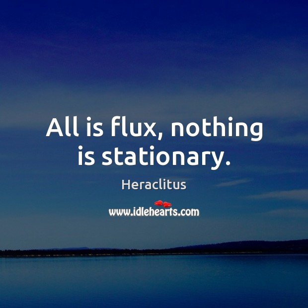 All is flux, nothing is stationary. Heraclitus Picture Quote