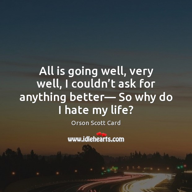 All is going well, very well, I couldn't ask for anything Orson Scott Card Picture Quote