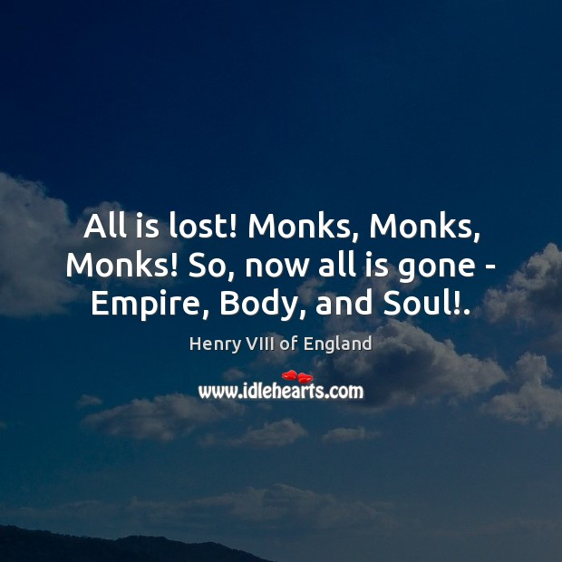 All is lost! Monks, Monks, Monks! So, now all is gone – Empire, Body, and Soul!. Henry VIII of England Picture Quote
