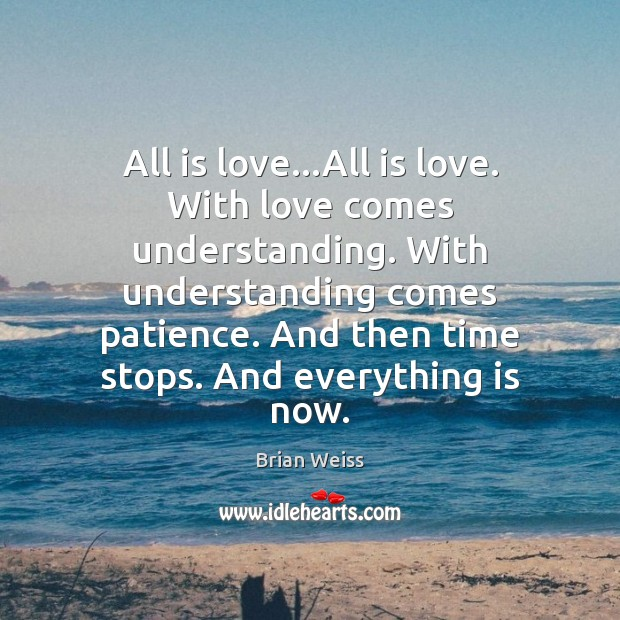 All is love…All is love. With love comes understanding. With understanding Brian Weiss Picture Quote