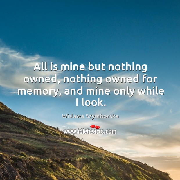 All is mine but nothing owned, nothing owned for memory, and mine only while I look. Wislawa Szymborska Picture Quote