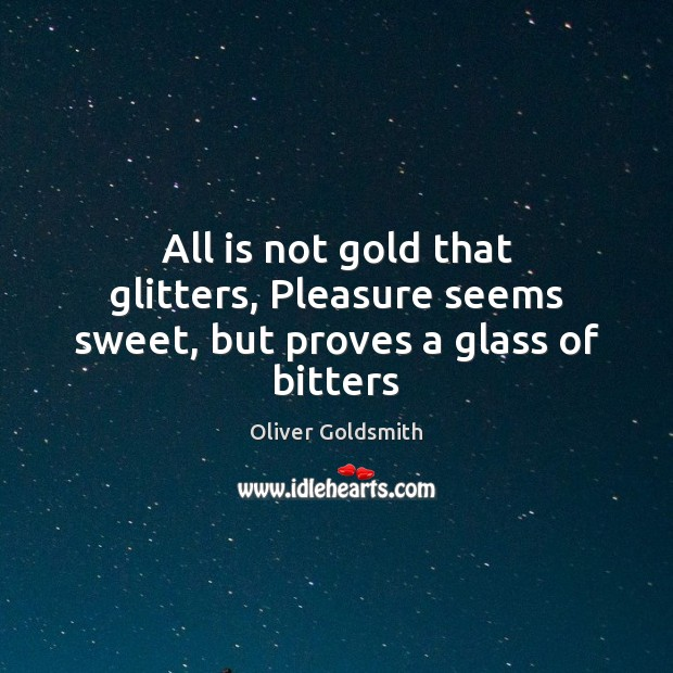 Image, All is not gold that glitters, Pleasure seems sweet, but proves a glass of bitters