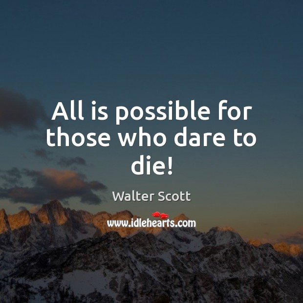All is possible for those who dare to die! Walter Scott Picture Quote