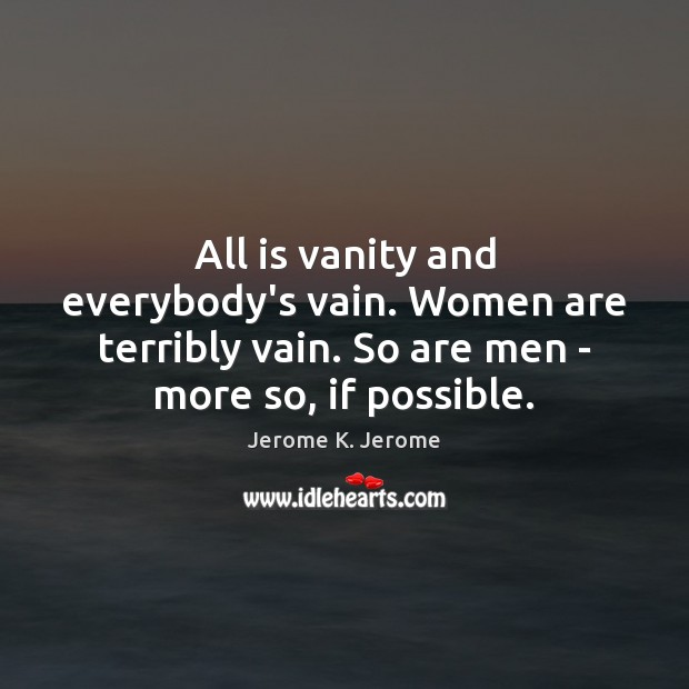 All is vanity and everybody's vain. Women are terribly vain. So are Image