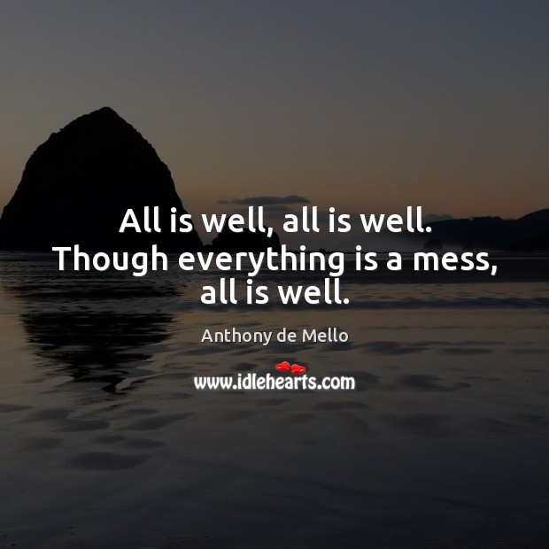 All is well, all is well. Though everything is a mess, all is well. Anthony de Mello Picture Quote