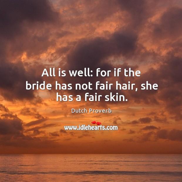 All is well: for if the bride has not fair hair, she has a fair skin. Dutch Proverbs Image