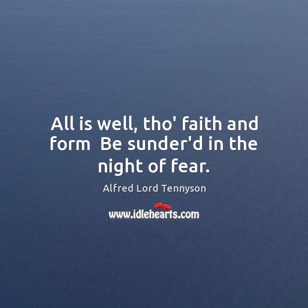 All is well, tho' faith and form  Be sunder'd in the night of fear. Alfred Lord Tennyson Picture Quote