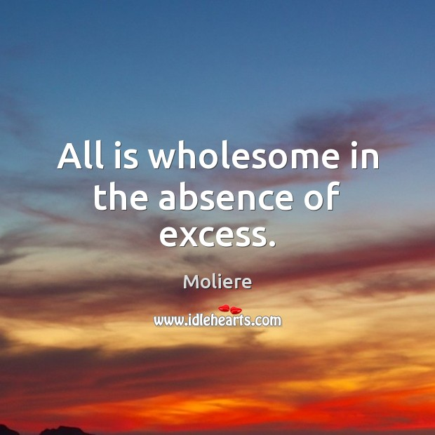 All is wholesome in the absence of excess. Image