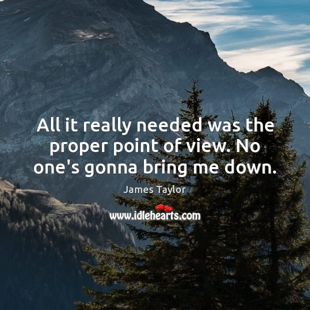 All it really needed was the proper point of view. No one's gonna bring me down. James Taylor Picture Quote