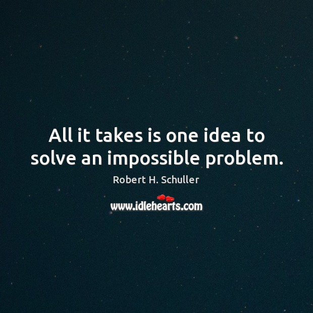 All it takes is one idea to solve an impossible problem. Robert H. Schuller Picture Quote