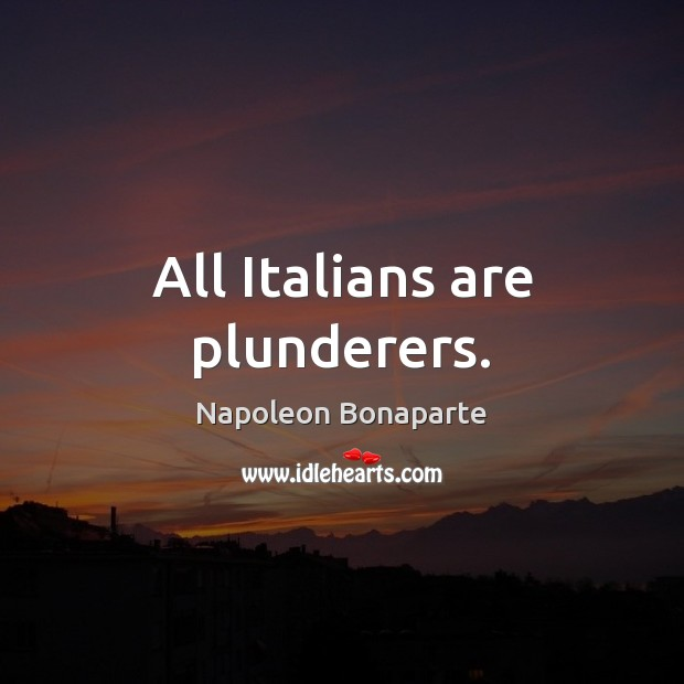 All Italians are plunderers. Napoleon Bonaparte Picture Quote