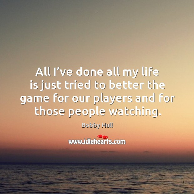 All I've done all my life is just tried to better the game for our players and for those people watching. Image