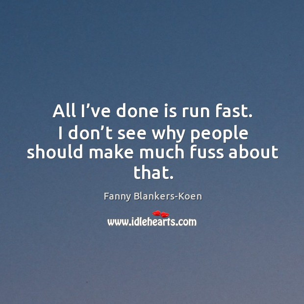 All I've done is run fast. I don't see why people should make much fuss about that. Image