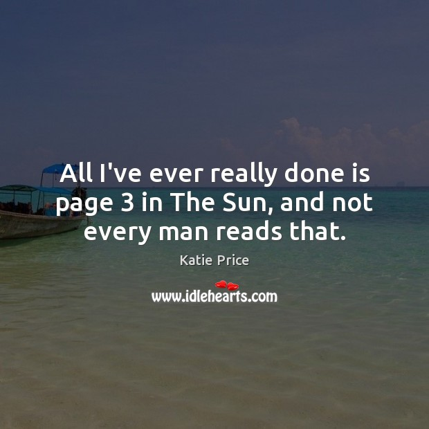 All I've ever really done is page 3 in The Sun, and not every man reads that. Katie Price Picture Quote
