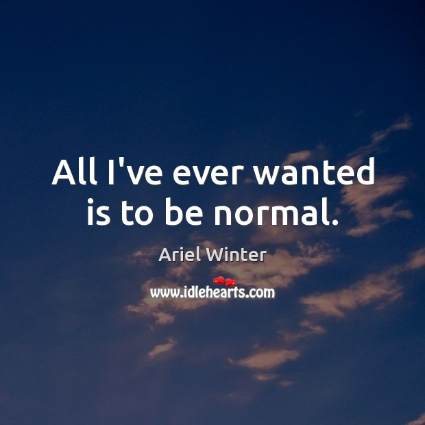 All I've ever wanted is to be normal. Ariel Winter Picture Quote