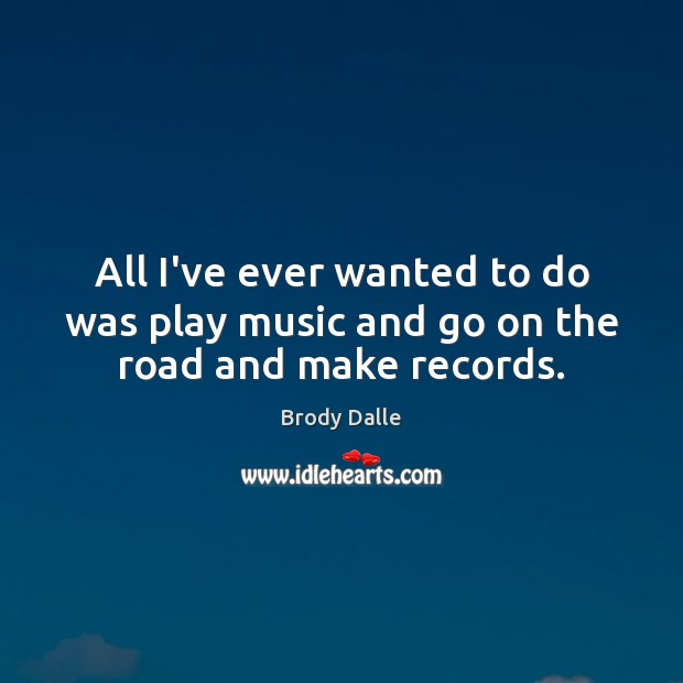 All I've ever wanted to do was play music and go on the road and make records. Brody Dalle Picture Quote