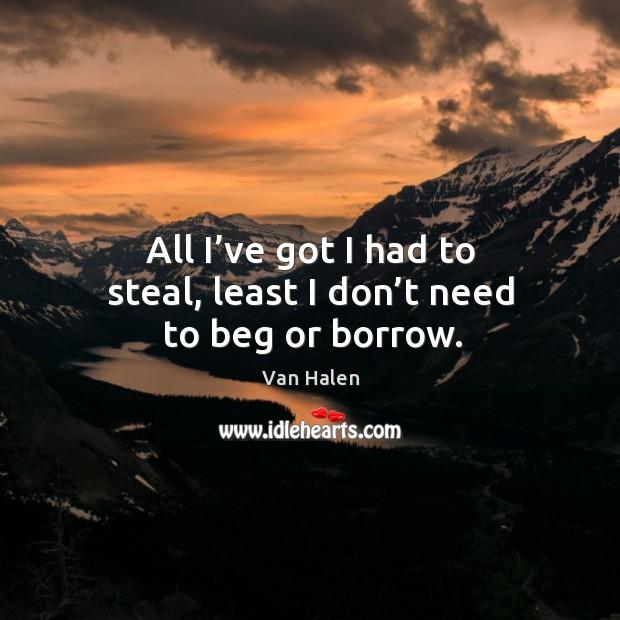 All I've got I had to steal, least I don't need to beg or borrow. Van Halen Picture Quote