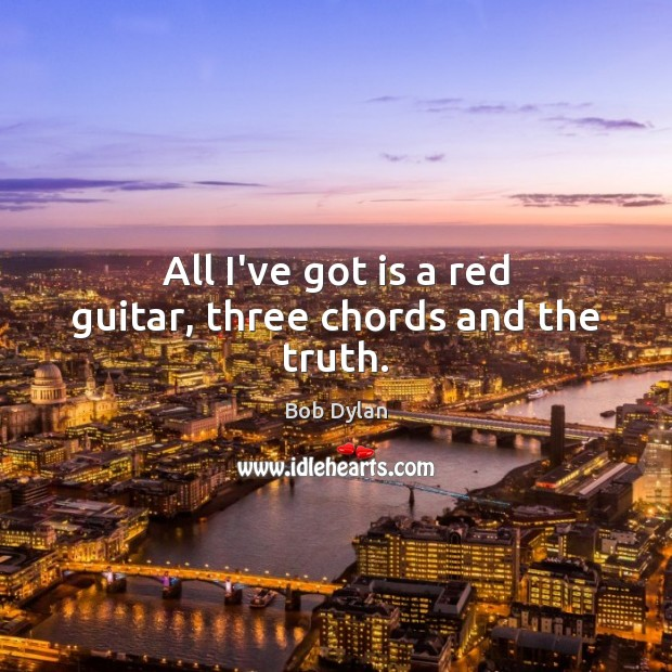 All I\'ve got is a red guitar, three chords and the truth.