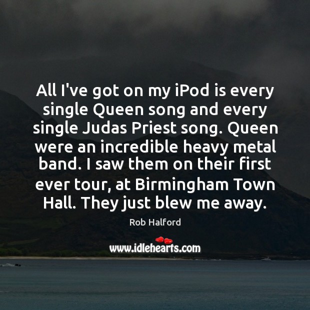 All I've got on my iPod is every single Queen song and Image