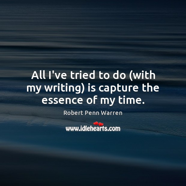 All I've tried to do (with my writing) is capture the essence of my time. Robert Penn Warren Picture Quote