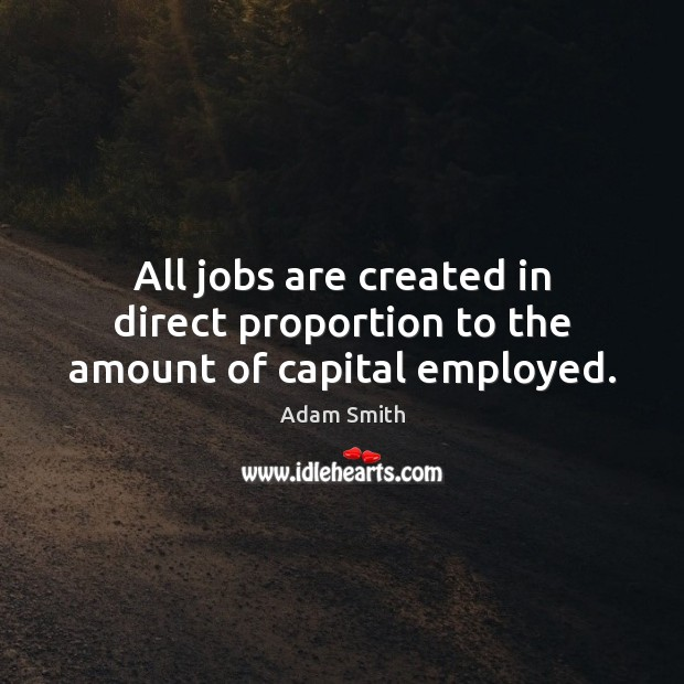 All jobs are created in direct proportion to the amount of capital employed. Adam Smith Picture Quote