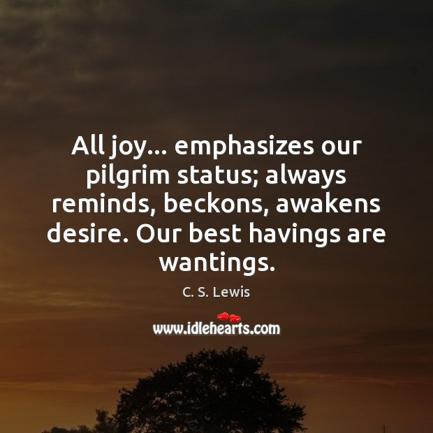 All joy… emphasizes our pilgrim status; always reminds, beckons, awakens desire. Our Image