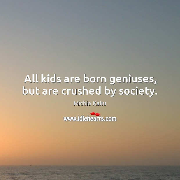 Michio Kaku Picture Quote image saying: All kids are born geniuses, but are crushed by society.
