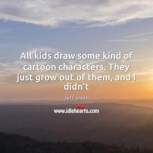 Image, All kids draw some kind of cartoon characters. They just grow out of them, and I didn't