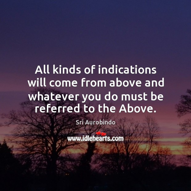All kinds of indications will come from above and whatever you do Sri Aurobindo Picture Quote