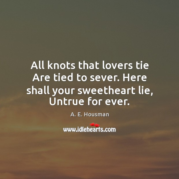 Image, All knots that lovers tie Are tied to sever. Here shall your