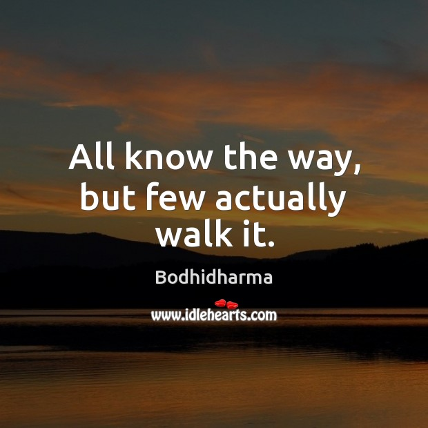 All know the way, but few actually walk it. Bodhidharma Picture Quote