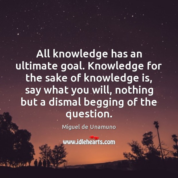 Image, All knowledge has an ultimate goal. Knowledge for the sake of knowledge
