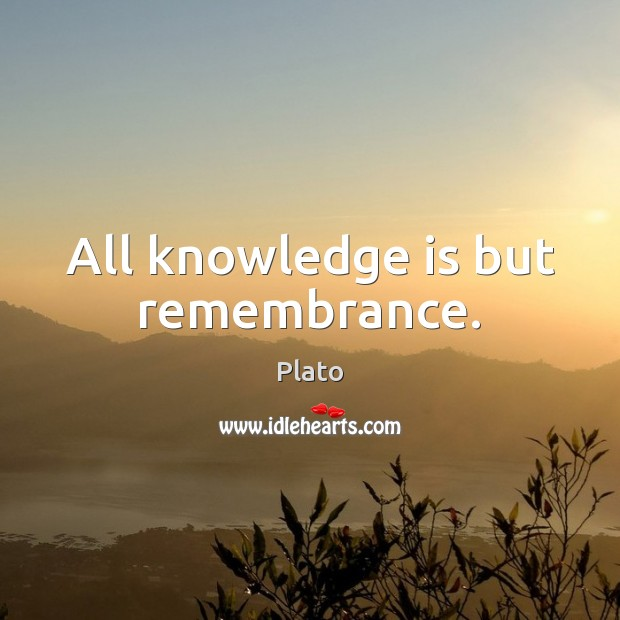 All knowledge is but remembrance. Image
