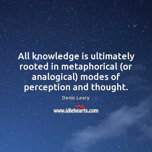 All knowledge is ultimately rooted in metaphorical (or analogical) modes of perception Denis Leary Picture Quote