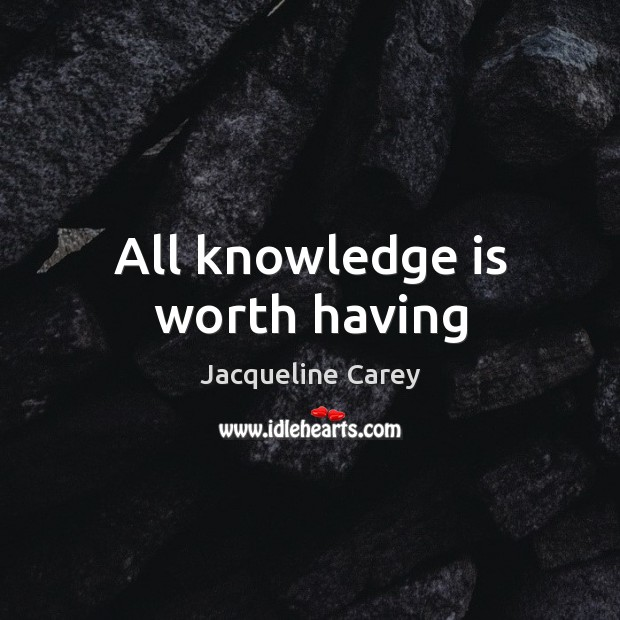 All knowledge is worth having Jacqueline Carey Picture Quote