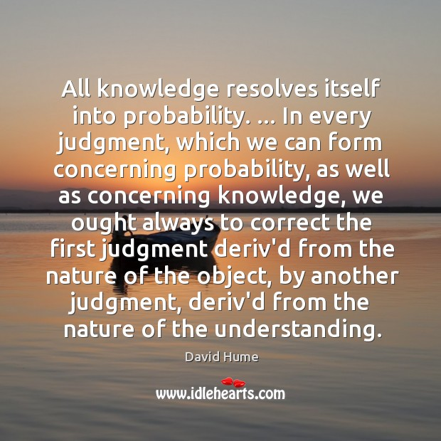 All knowledge resolves itself into probability. … In every judgment, which we can David Hume Picture Quote