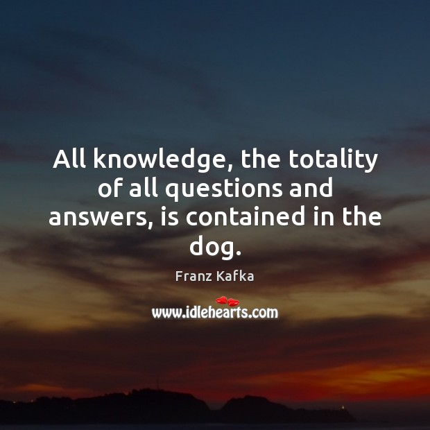 All knowledge, the totality of all questions and answers, is contained in the dog. Franz Kafka Picture Quote
