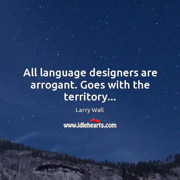 All language designers are arrogant. Goes with the territory… Image