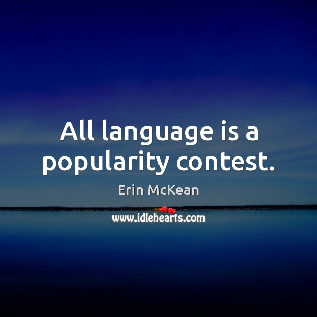 All language is a popularity contest. Erin McKean Picture Quote