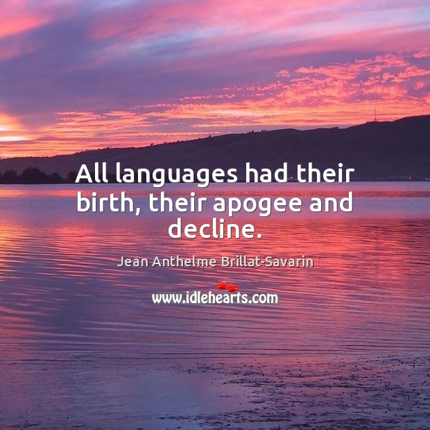 All languages had their birth, their apogee and decline. Jean Anthelme Brillat-Savarin Picture Quote