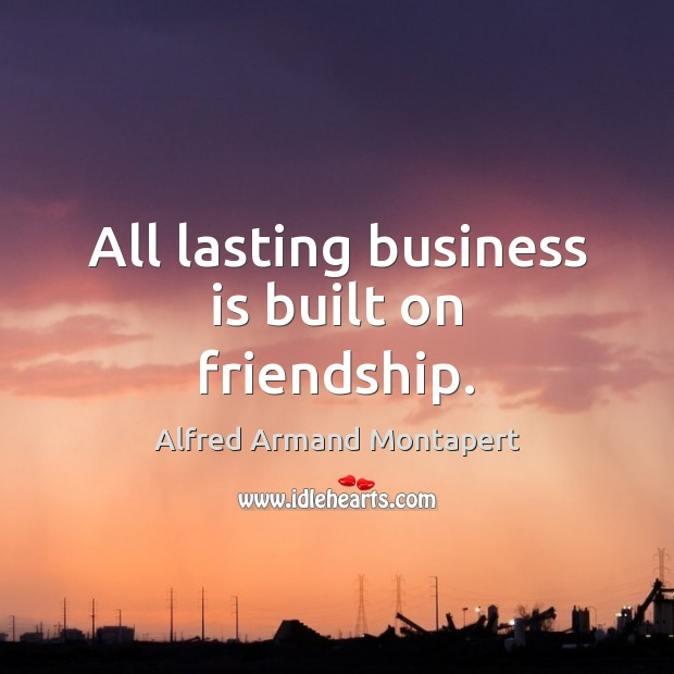 All lasting business is built on friendship. Alfred Armand Montapert Picture Quote