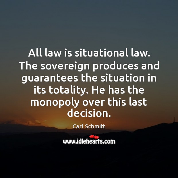 All law is situational law. The sovereign produces and guarantees the situation Image