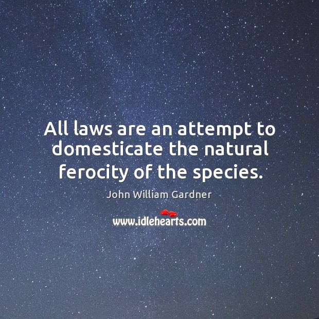 All laws are an attempt to domesticate the natural ferocity of the species. Image