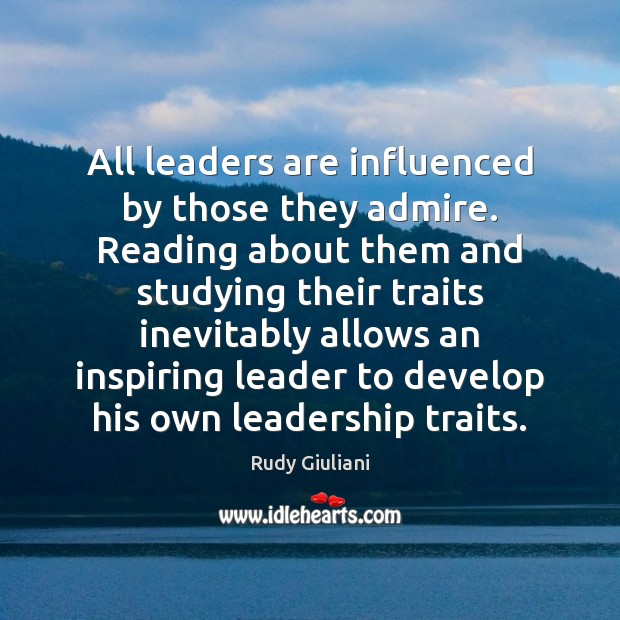All leaders are influenced by those they admire. Reading about them and Rudy Giuliani Picture Quote