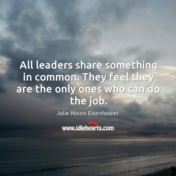 All leaders share something in common. They feel they are the only ones who can do the job. Image