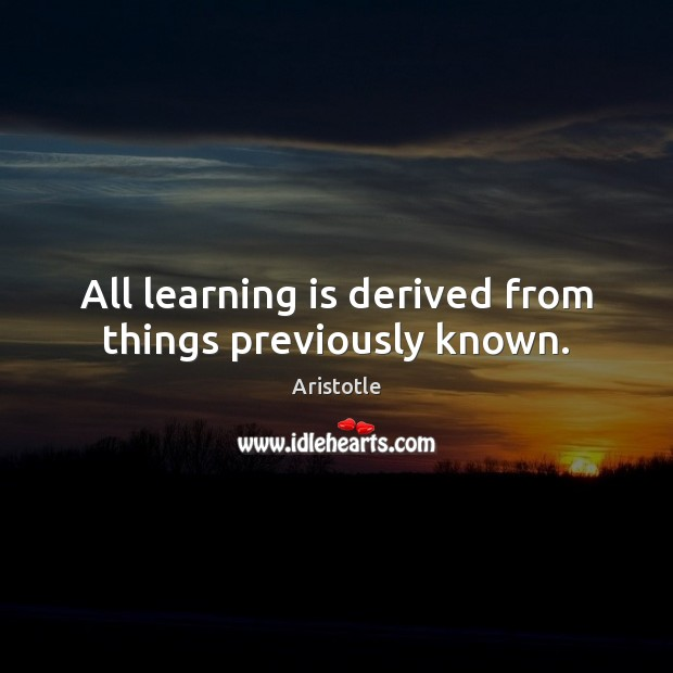 All learning is derived from things previously known. Learning Quotes Image