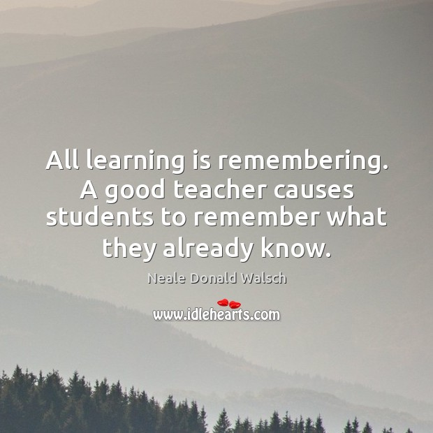 All learning is remembering. A good teacher causes students to remember what Neale Donald Walsch Picture Quote