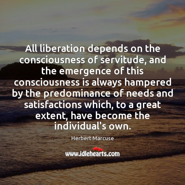 All liberation depends on the consciousness of servitude, and the emergence of Herbert Marcuse Picture Quote